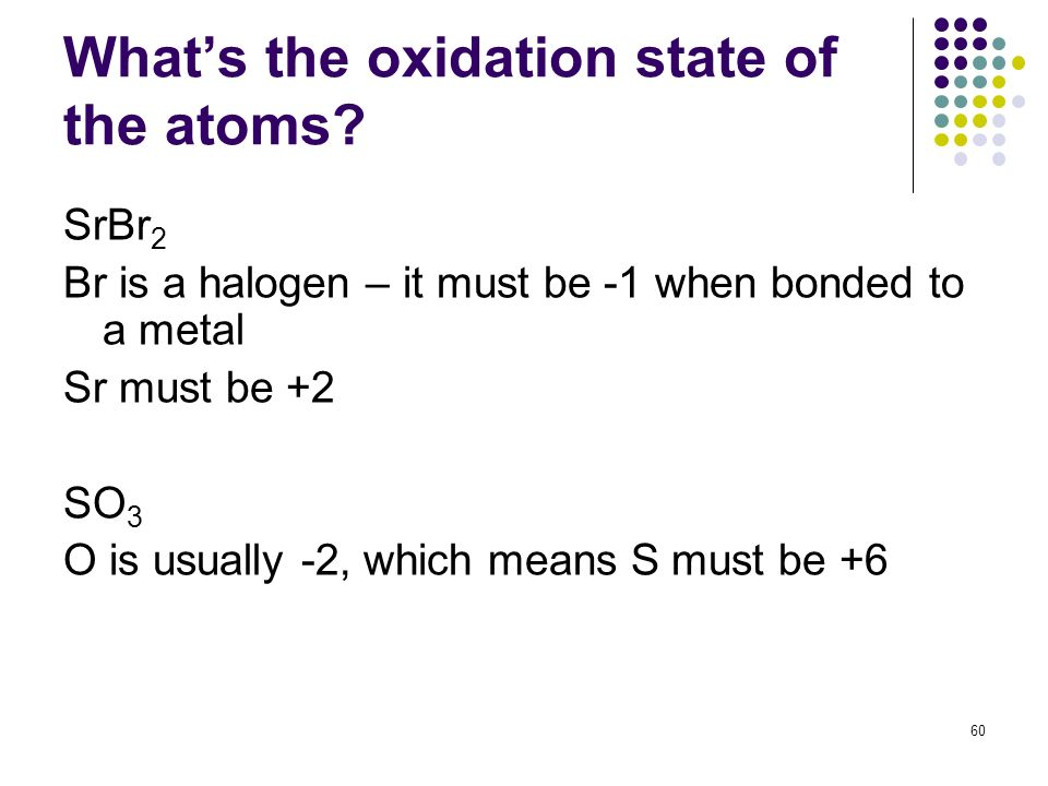 Whats the oxidation state of the atoms? SrBr 2 Br is a halogen – it must be -1 when bonded to a metal Sr must be +2 SO 3 O is usually -2, which means