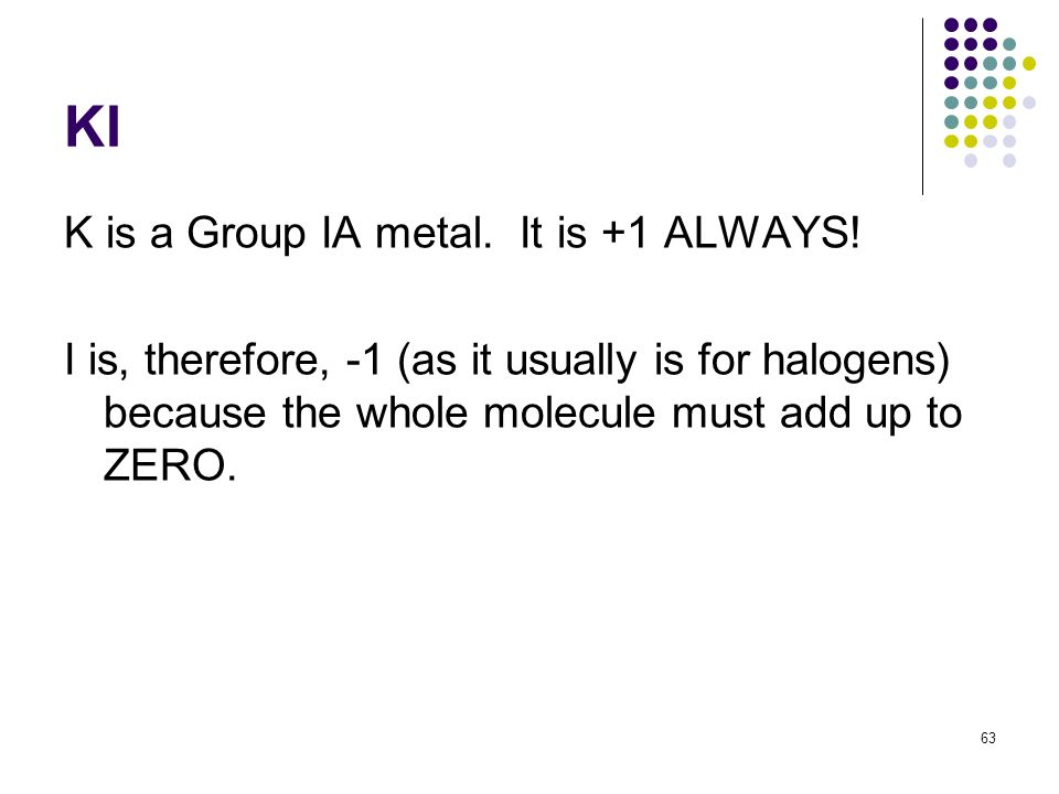 KI K is a Group IA metal. It is +1 ALWAYS! I is, therefore, -1 (as it usually is for halogens) because the whole molecule must add up to ZERO. 63