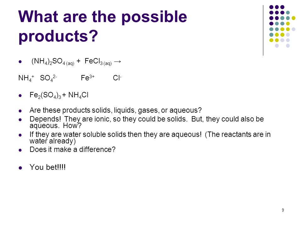 What are the possible products? (NH 4 ) 2 SO 4 (aq) + FeCl 3 (aq) NH 4 + SO 4 2- Fe 3+ Cl - Fe 2 (SO 4 ) 3 + NH 4 Cl Are these products solids, liquid
