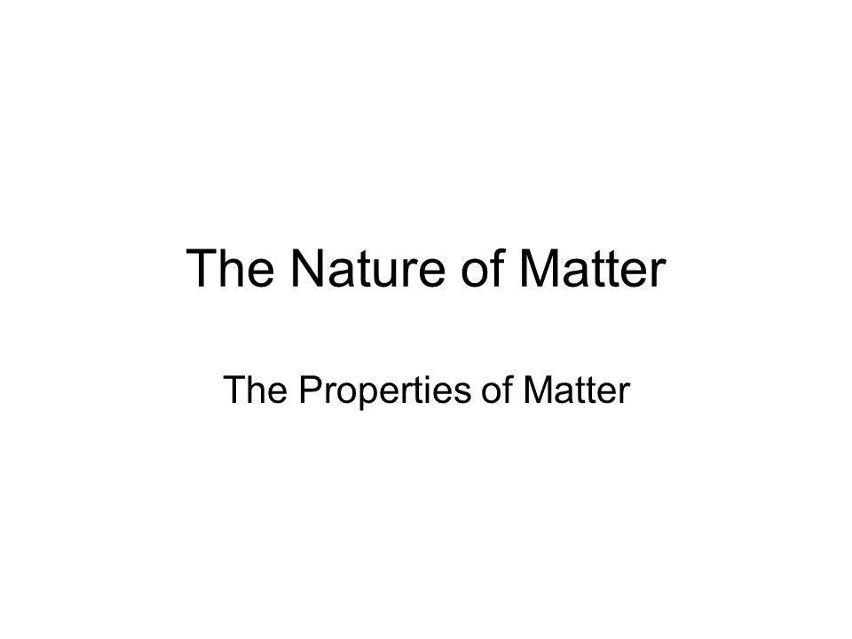 The Nature of Matter The Properties of Matter
