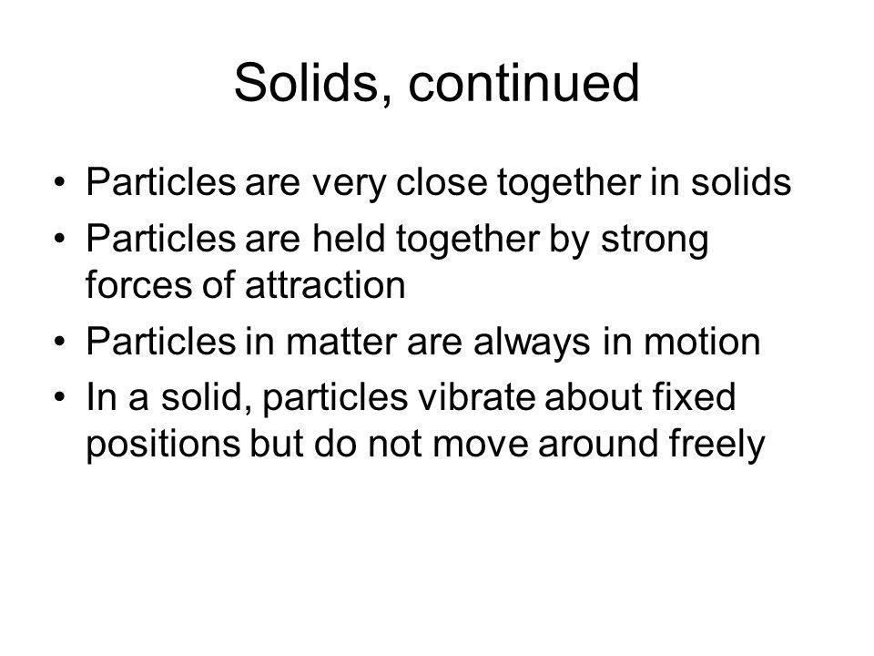 Solids, continued Particles are very close together in solids Particles are held together by strong forces of attraction Particles in matter are alway