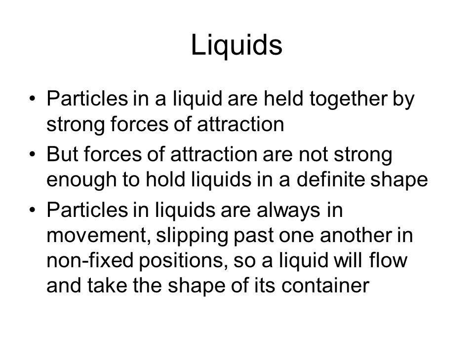 Liquids Particles in a liquid are held together by strong forces of attraction But forces of attraction are not strong enough to hold liquids in a def