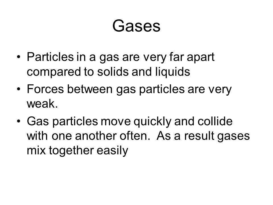 Gases Particles in a gas are very far apart compared to solids and liquids Forces between gas particles are very weak. Gas particles move quickly and