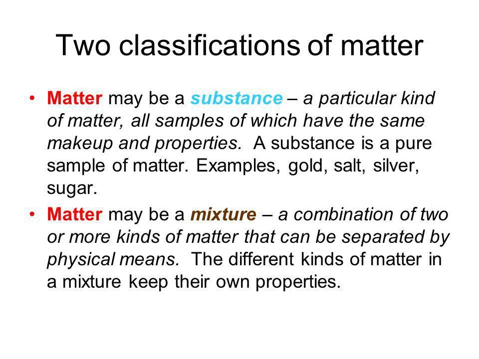 Two classifications of matter Matter may be a substance – a particular kind of matter, all samples of which have the same makeup and properties. A sub