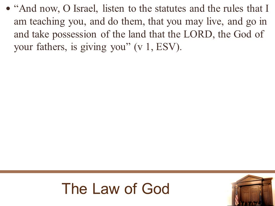 The Law of God And now, O Israel, listen to the statutes and the rules that I am teaching you, and do them, that you may live, and go in and take possession of the land that the LORD, the God of your fathers, is giving you (v 1, ESV).