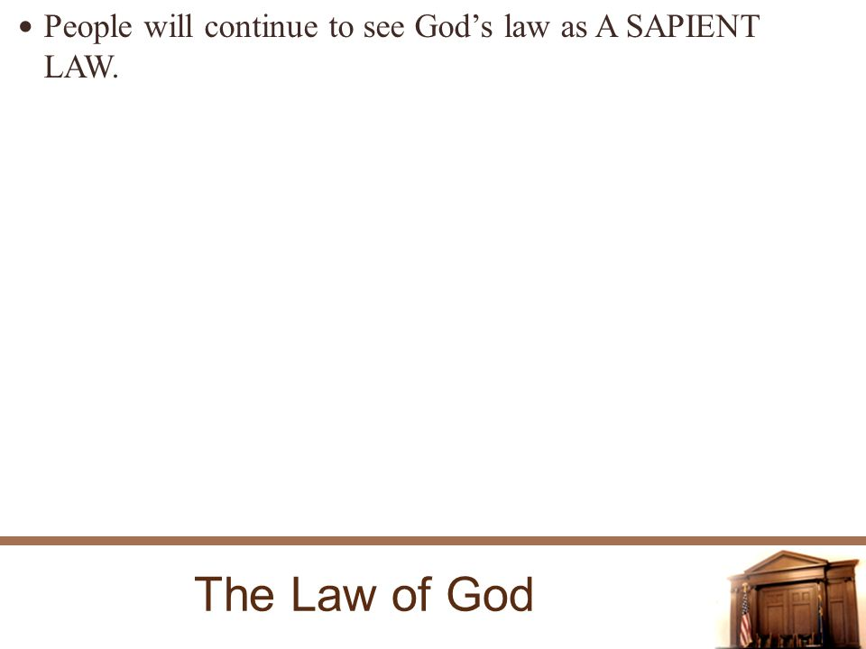 The Law of God People will continue to see Gods law as A SAPIENT LAW.