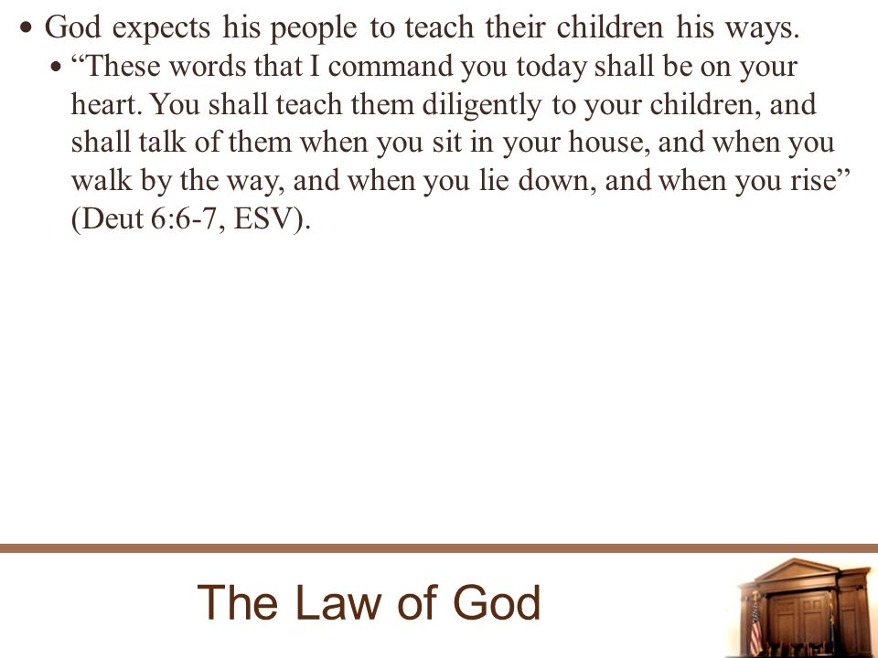 The Law of God God expects his people to teach their children his ways.
