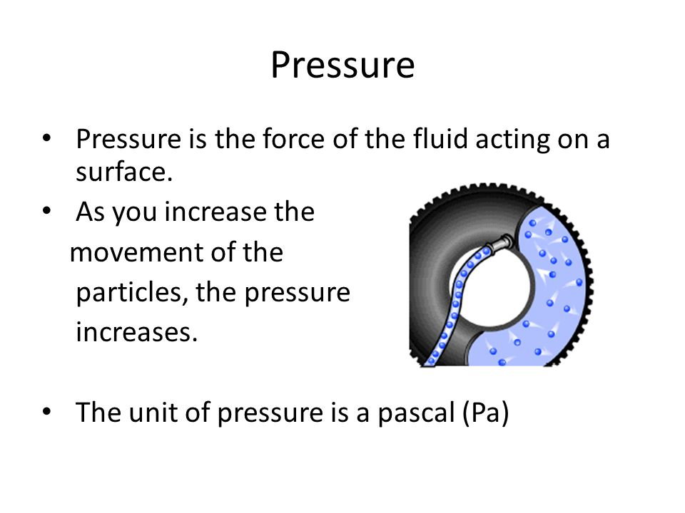 Pressure Pressure is the force of the fluid acting on a surface. As you increase the movement of the particles, the pressure increases. The unit of pr
