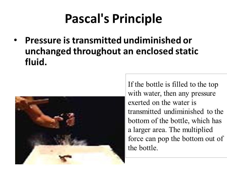 Pascal's Principle Pressure is transmitted undiminished or unchanged throughout an enclosed static fluid. If the bottle is filled to the top with wate