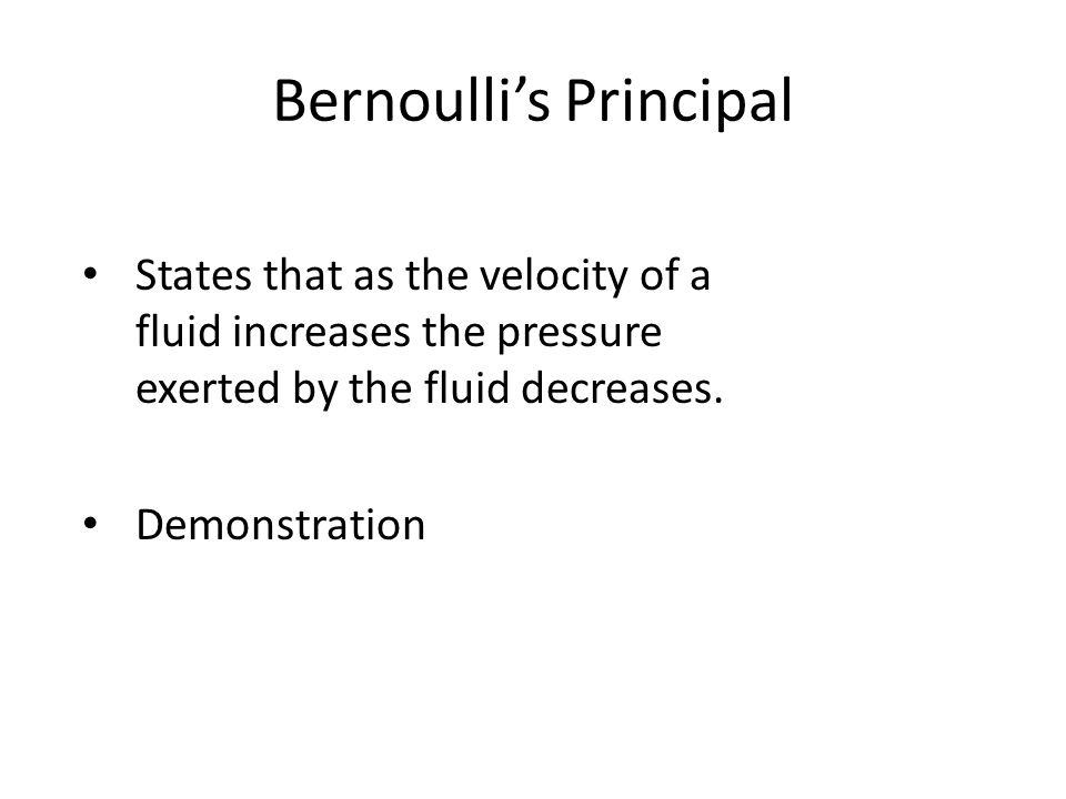 Bernoullis Principal States that as the velocity of a fluid increases the pressure exerted by the fluid decreases. Demonstration