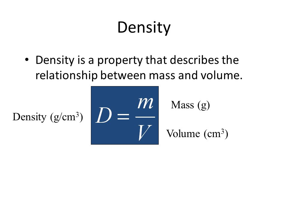 Density Density is a property that describes the relationship between mass and volume. Density (g/cm 3 ) Mass (g) Volume (cm 3 )