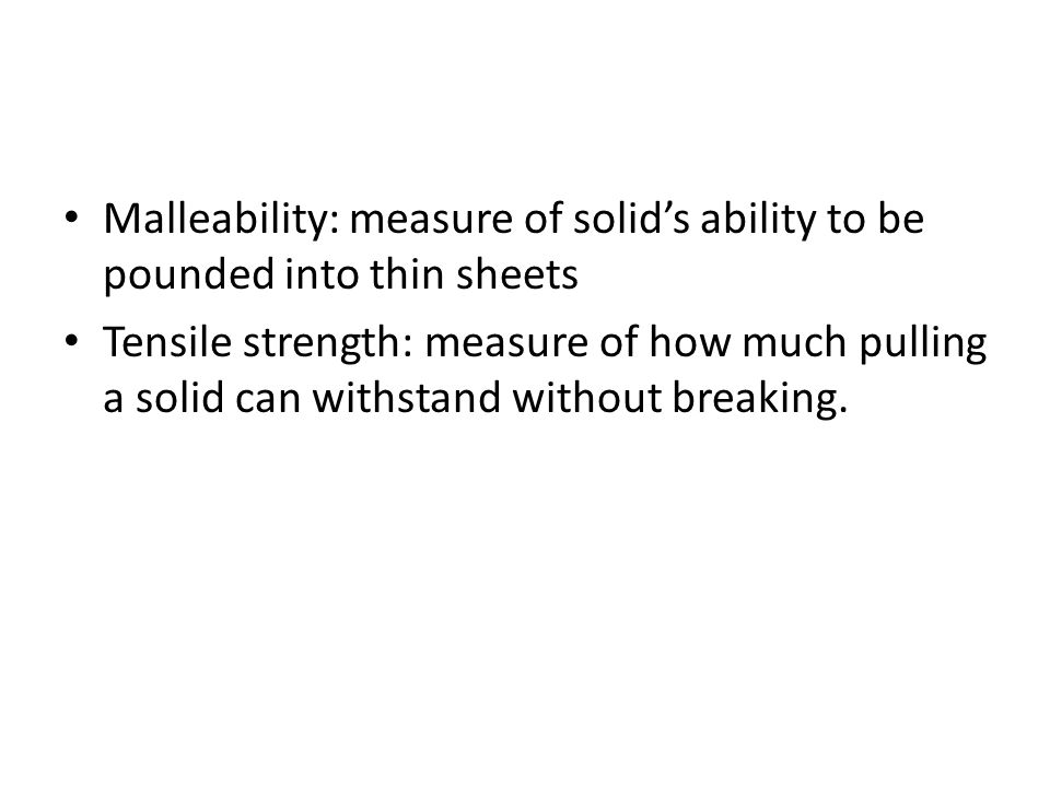 Malleability: measure of solids ability to be pounded into thin sheets Tensile strength: measure of how much pulling a solid can withstand without bre