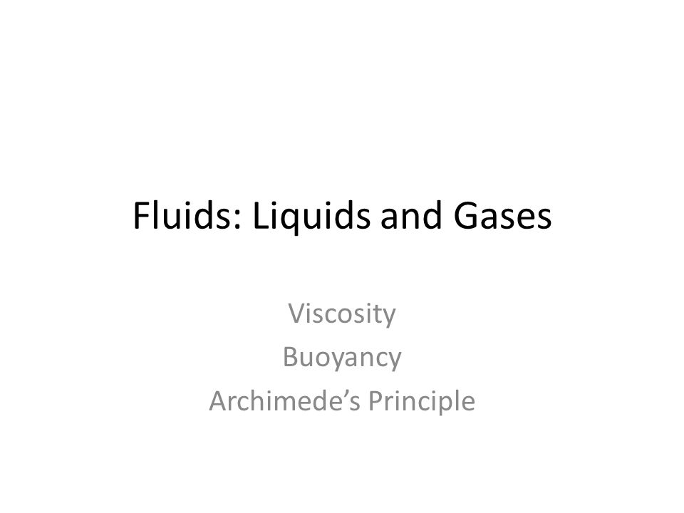 Fluids: Liquids and Gases Viscosity Buoyancy Archimedes Principle