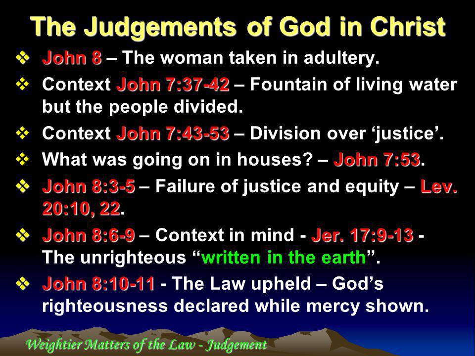 Weightier Matters of the Law - Judgement John 8 John 8 – The woman taken in adultery. John 7:37-42 Context John 7:37-42 – Fountain of living water but