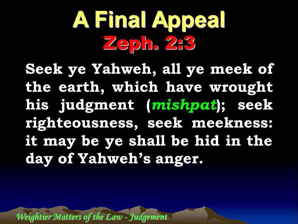 Weightier Matters of the Law - Judgement Seek ye Yahweh, all ye meek of the earth, which have wrought his judgment ( mishpat ); seek righteousness, seek meekness: it may be ye shall be hid in the day of Yahwehs anger.