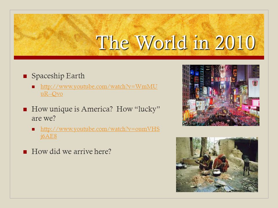The World in 2010 Spaceship Earth http://www.youtube.com/watch?v=WmMU uR--Qvo http://www.youtube.com/watch?v=WmMU uR--Qvo How unique is America? How l