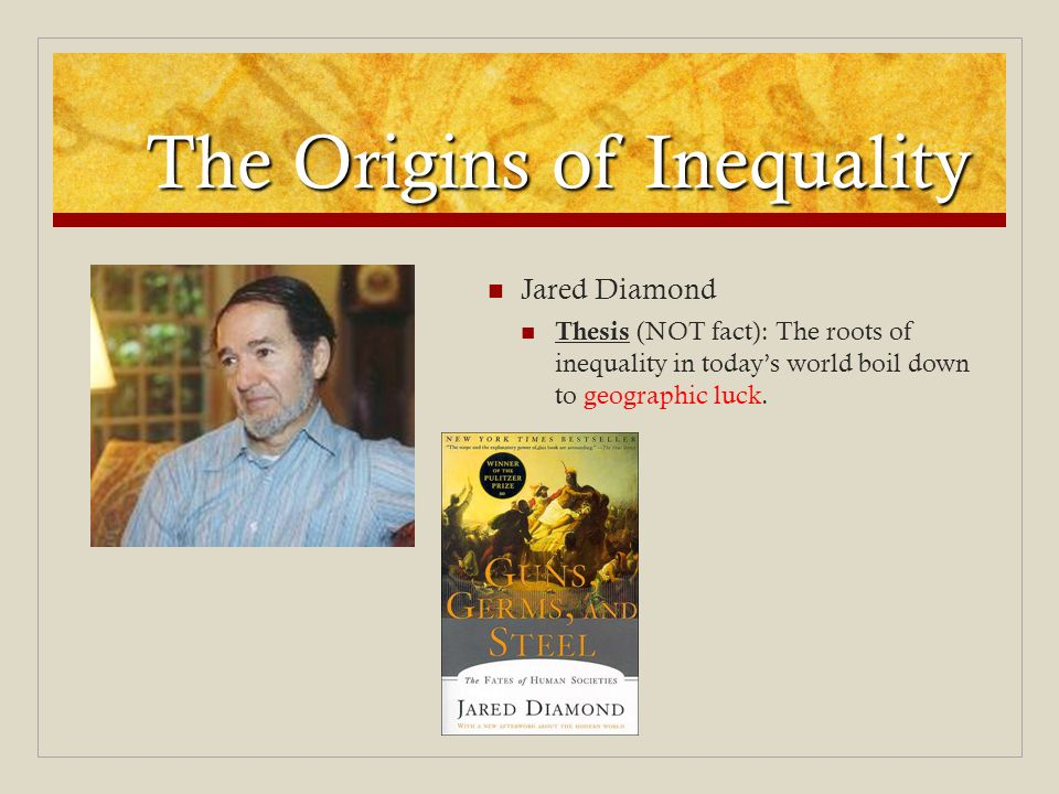 The Origins of Inequality Jared Diamond Thesis (NOT fact): The roots of inequality in todays world boil down to geographic luck.