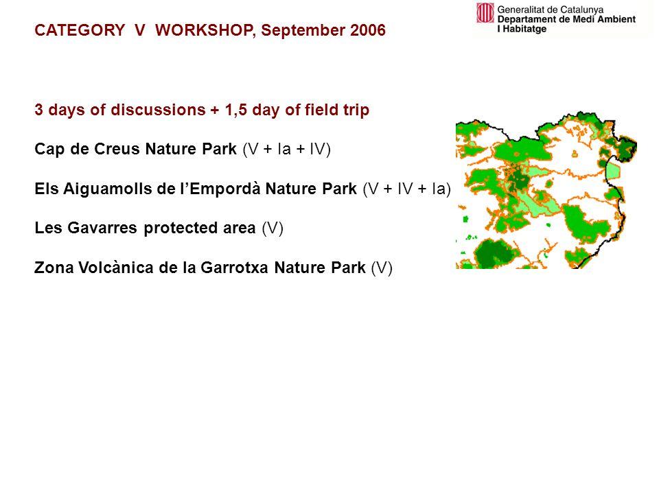 CATEGORY V WORKSHOP, September 2006 3 days of discussions + 1,5 day of field trip Cap de Creus Nature Park (V + Ia + IV) Els Aiguamolls de lEmpordà Nature Park (V + IV + Ia) Les Gavarres protected area (V) Zona Volcànica de la Garrotxa Nature Park (V)