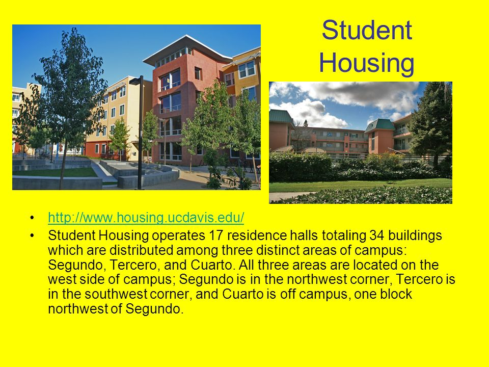 Student Housing http://www.housing.ucdavis.edu/ Student Housing operates 17 residence halls totaling 34 buildings which are distributed among three di