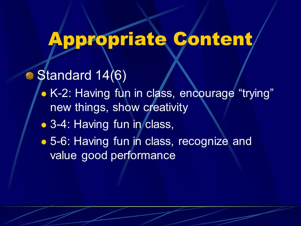 Appropriate Content Standard 14(6) K-2: Having fun in class, encourage trying new things, show creativity 3-4: Having fun in class, 5-6: Having fun in class, recognize and value good performance