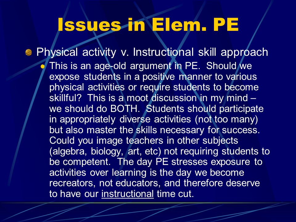 Issues in Elem. PE Physical activity v. Instructional skill approach This is an age-old argument in PE. Should we expose students in a positive manner