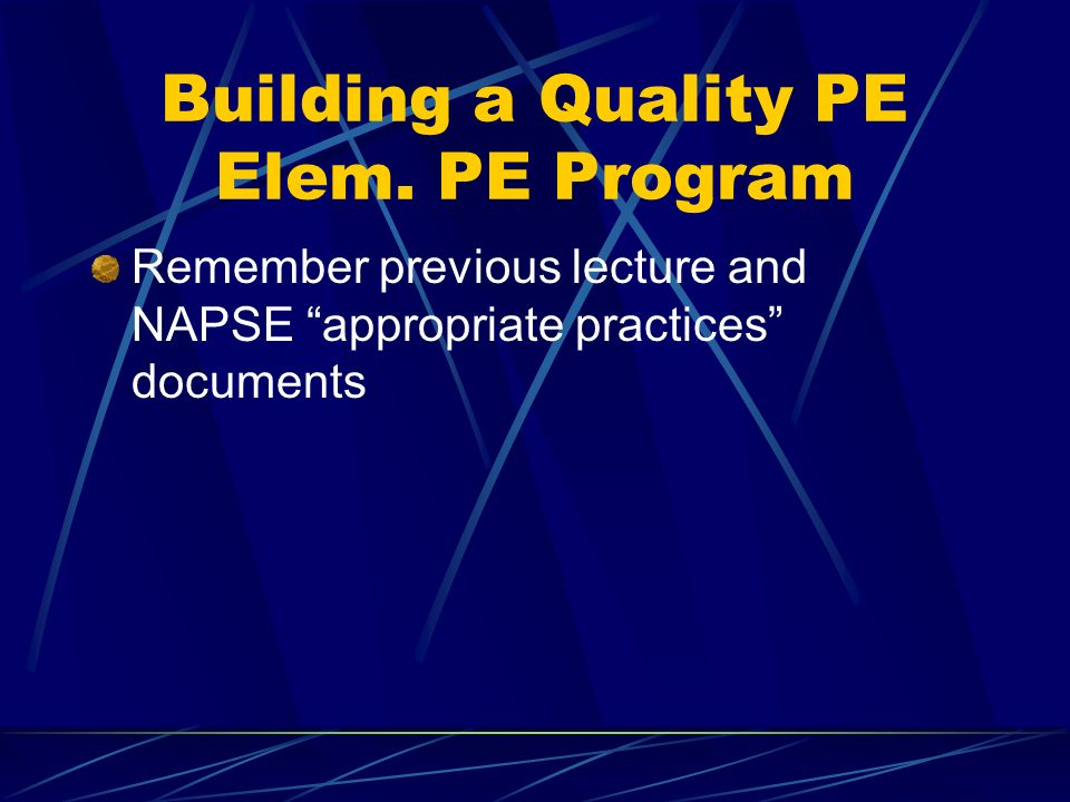 Building a Quality PE Elem. PE Program Remember previous lecture and NAPSE appropriate practices documents