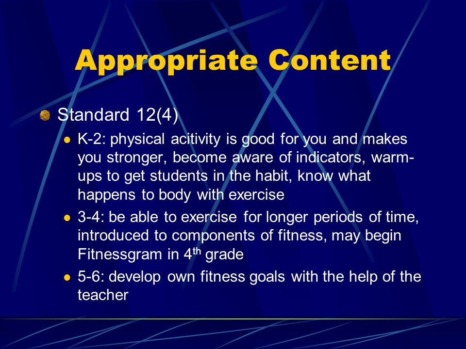 Appropriate Content Standard 12(4) K-2: physical acitivity is good for you and makes you stronger, become aware of indicators, warm- ups to get students in the habit, know what happens to body with exercise 3-4: be able to exercise for longer periods of time, introduced to components of fitness, may begin Fitnessgram in 4 th grade 5-6: develop own fitness goals with the help of the teacher