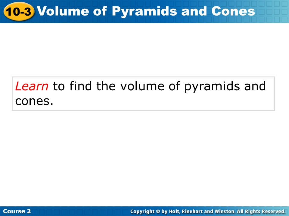 Learn to find the volume of pyramids and cones. Course 2 10-3 Volume of Pyramids and Cones