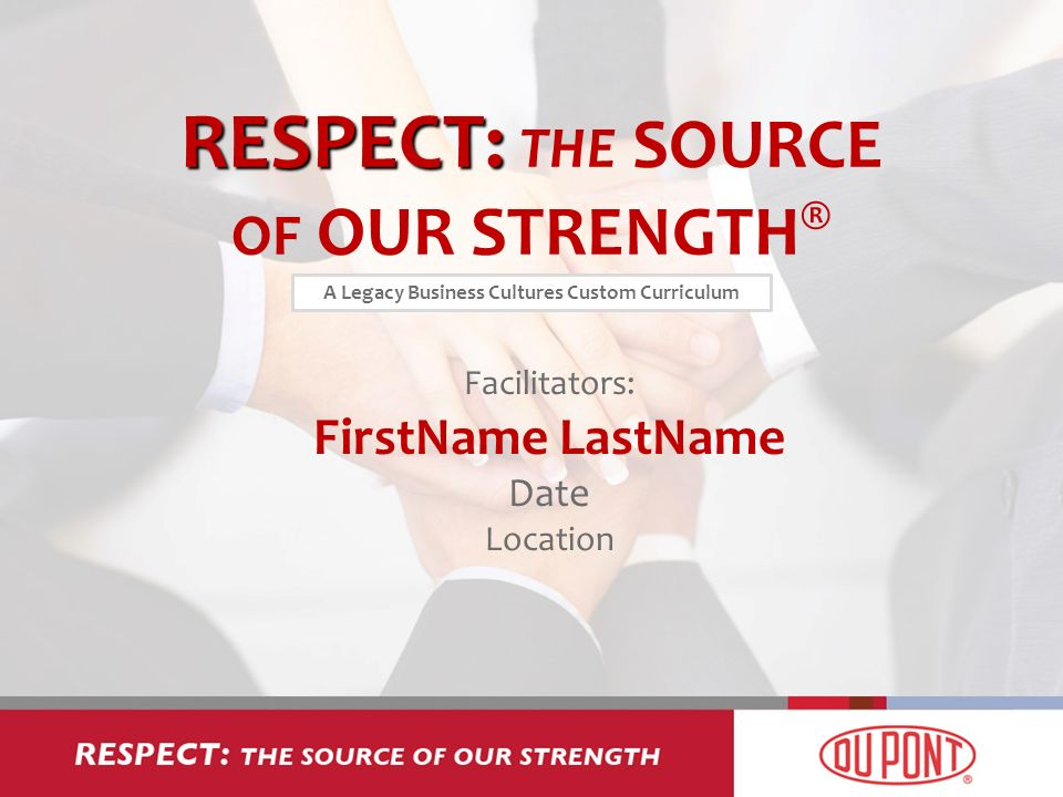 RESPECT: RESPECT: THE SOURCE OF OUR STRENGTH ® Facilitators: FirstName LastName Date Location A Legacy Business Cultures Custom Curriculum