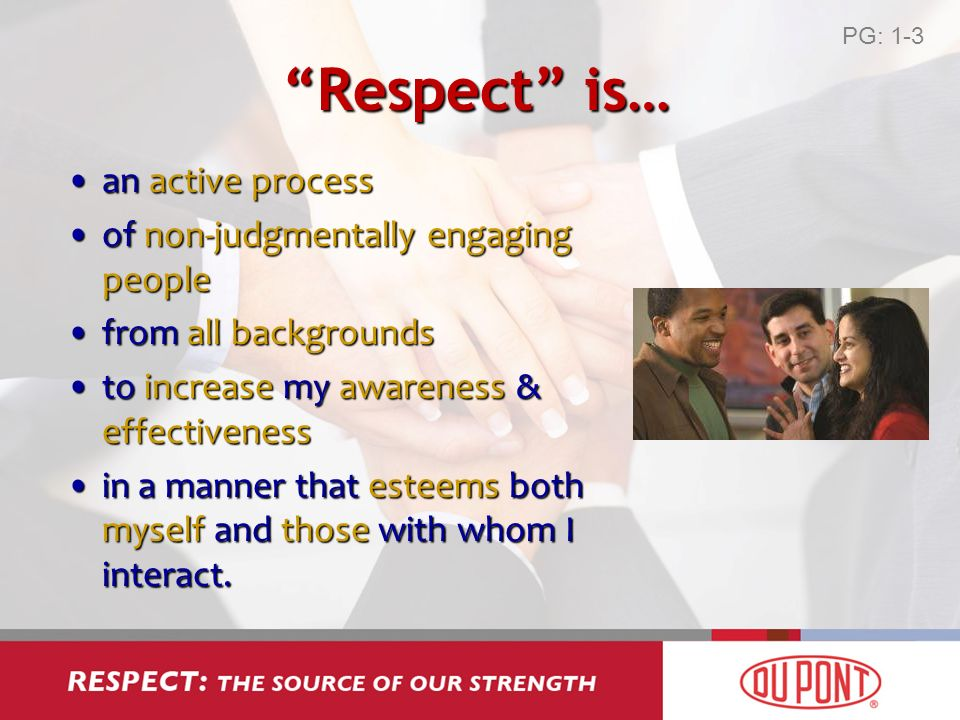 Respect is… an active processan active process of non-judgmentally engaging peopleof non-judgmentally engaging people from all backgroundsfrom all backgrounds to increase my awareness & effectivenessto increase my awareness & effectiveness in a manner that esteems both myself and those with whom I interact.in a manner that esteems both myself and those with whom I interact.