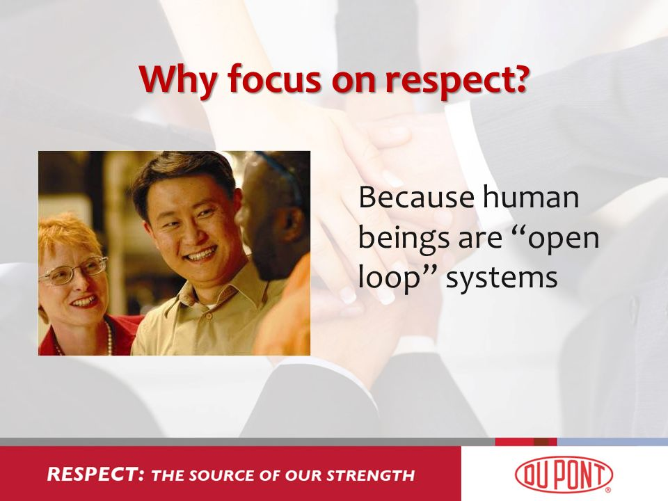 Why focus on respect Because human beings are open loop systems