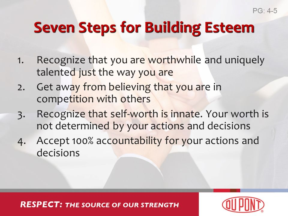 Seven Steps for Building Esteem 1.Recognize that you are worthwhile and uniquely talented just the way you are 2.Get away from believing that you are in competition with others 3.Recognize that self-worth is innate.