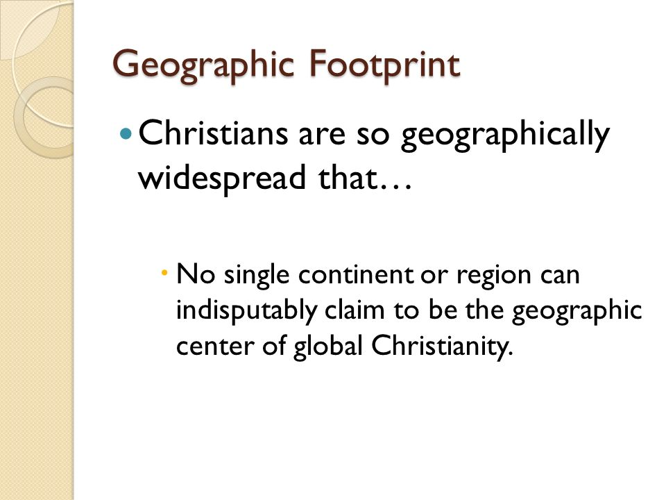 Geographic Footprint Christians are so geographically widespread that… No single continent or region can indisputably claim to be the geographic center of global Christianity.