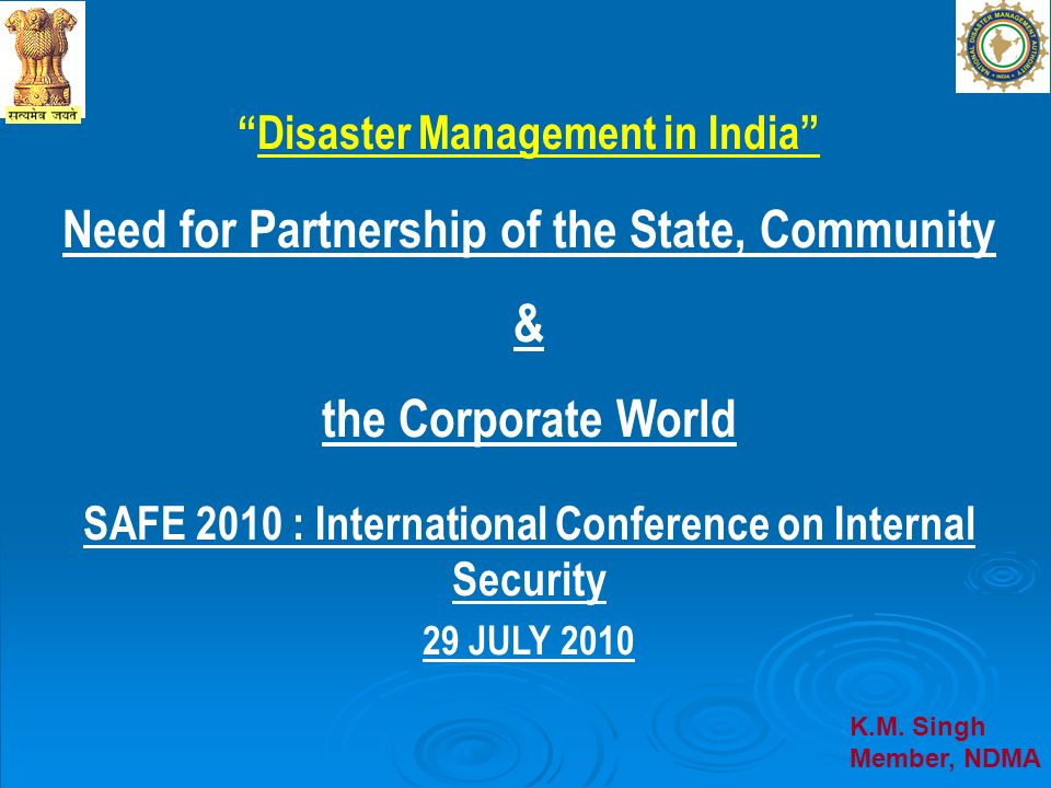 Disaster Management in India Need for Partnership of the State, Community & the Corporate World SAFE 2010 : International Conference on Internal Secur