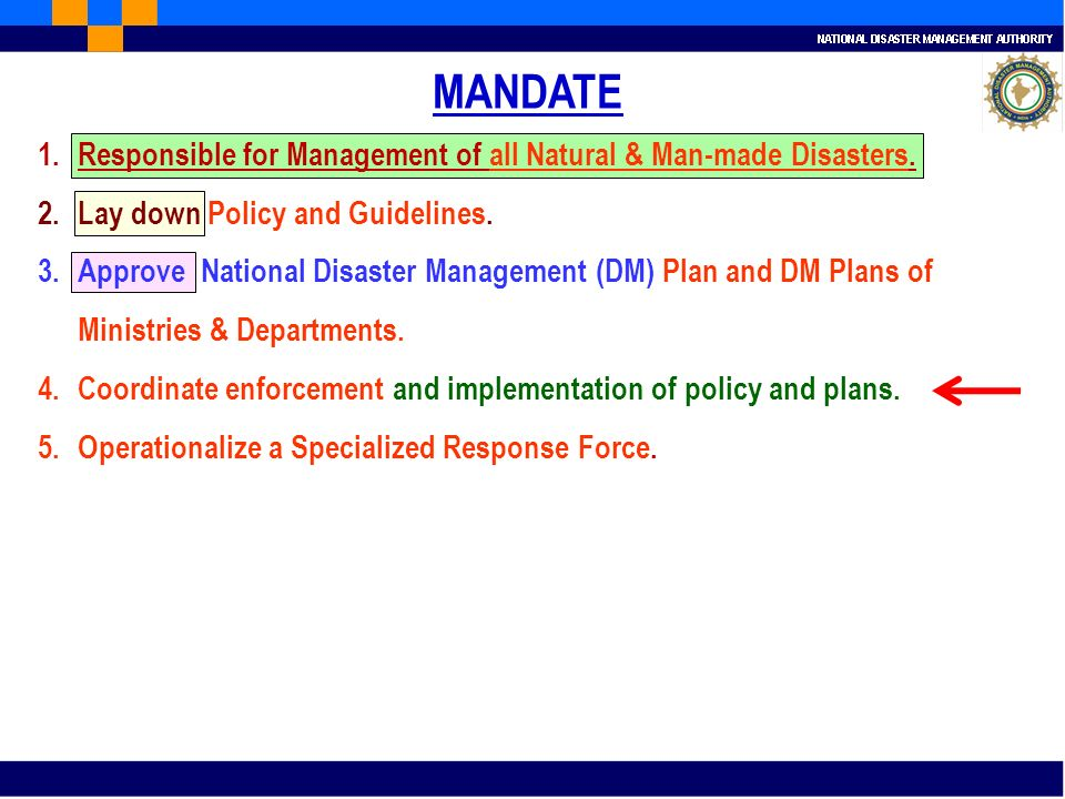 MANDATE 1.Responsible for Management of all Natural & Man-made Disasters. 2.Lay down Policy and Guidelines. 3.Approve National Disaster Management (DM
