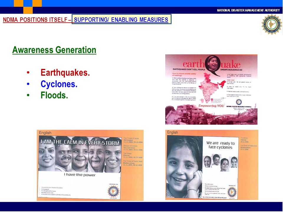 Awareness Generation Earthquakes. Cyclones. Floods. NDMA POSITIONS ITSELF – SUPPORTING/ ENABLING MEASURES