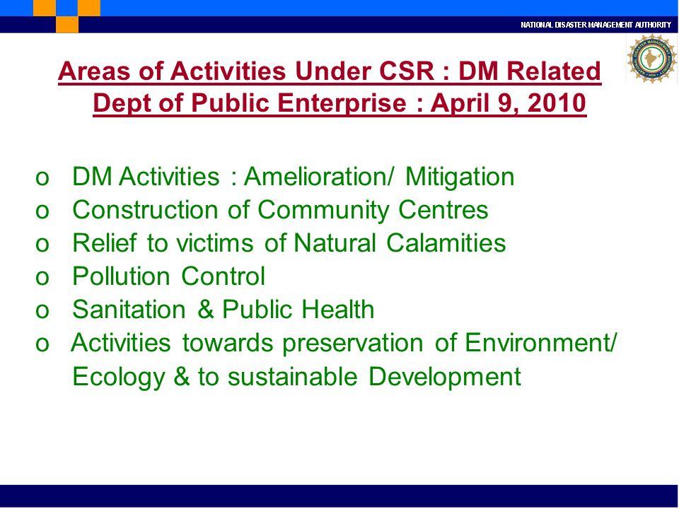 Areas of Activities Under CSR : DM Related Dept of Public Enterprise : April 9, 2010 o DM Activities : Amelioration/ Mitigation o Construction of Comm
