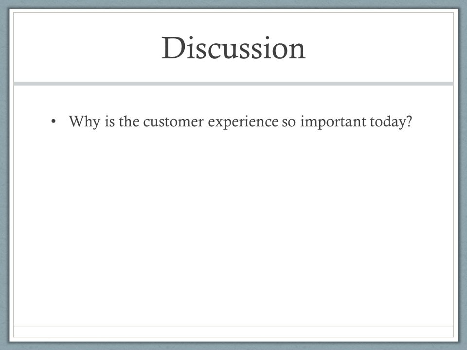 Discussion Why is the customer experience so important today?