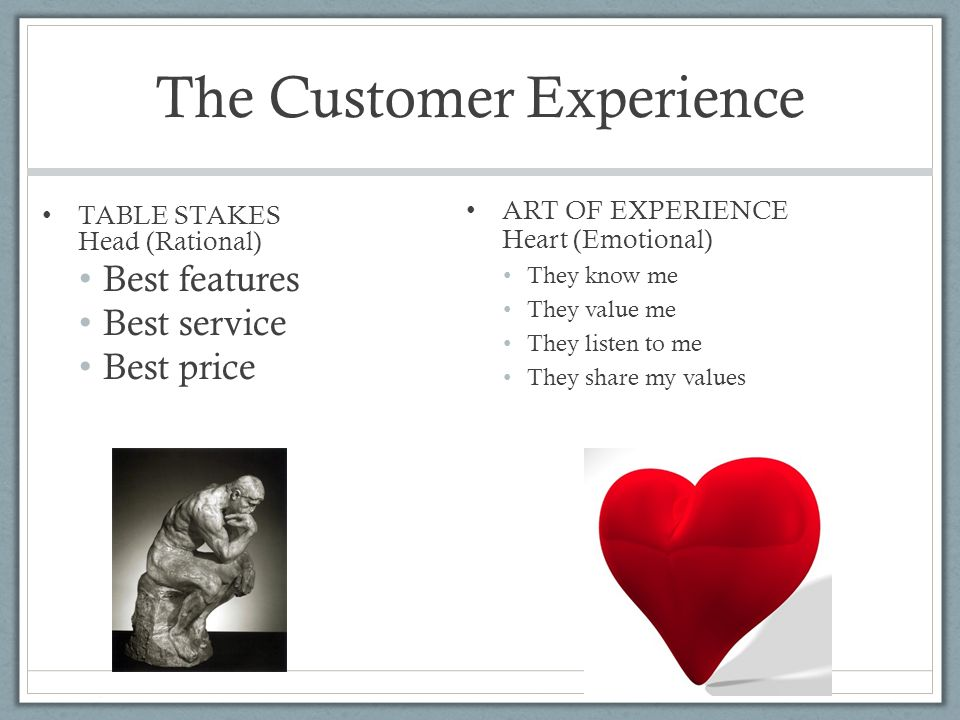 The Customer Experience TABLE STAKES Head (Rational) Best features Best service Best price ART OF EXPERIENCE Heart (Emotional) They know me They value me They listen to me They share my values