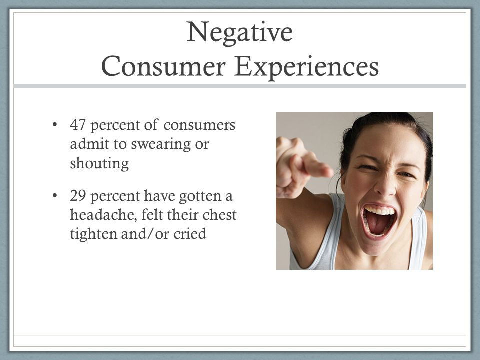 Negative Consumer Experiences 47 percent of consumers admit to swearing or shouting 29 percent have gotten a headache, felt their chest tighten and/or