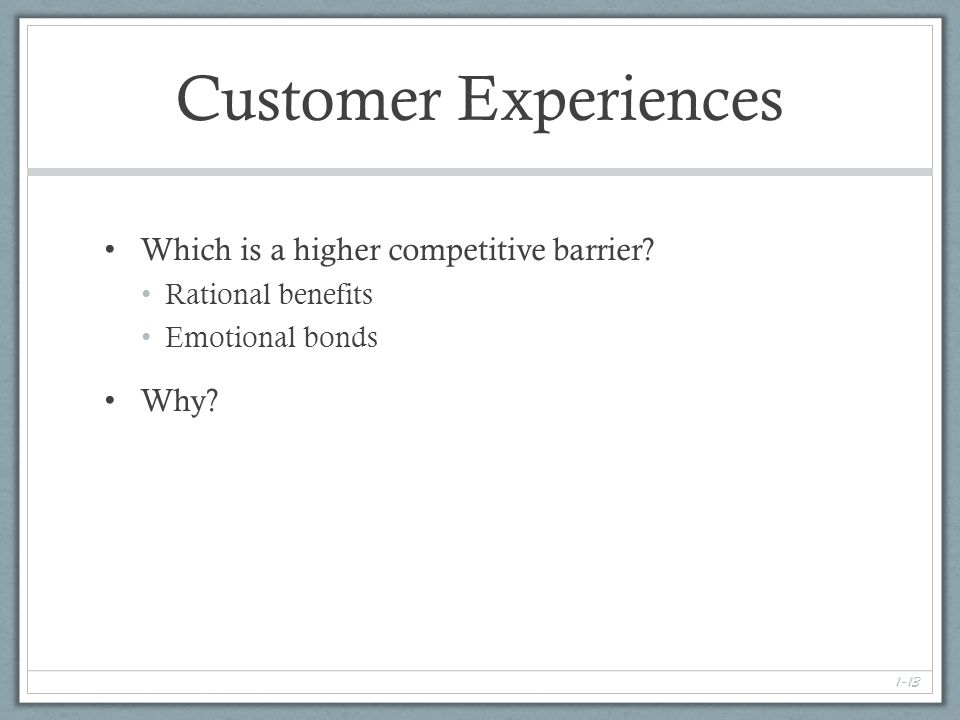 1-13 Customer Experiences Which is a higher competitive barrier.