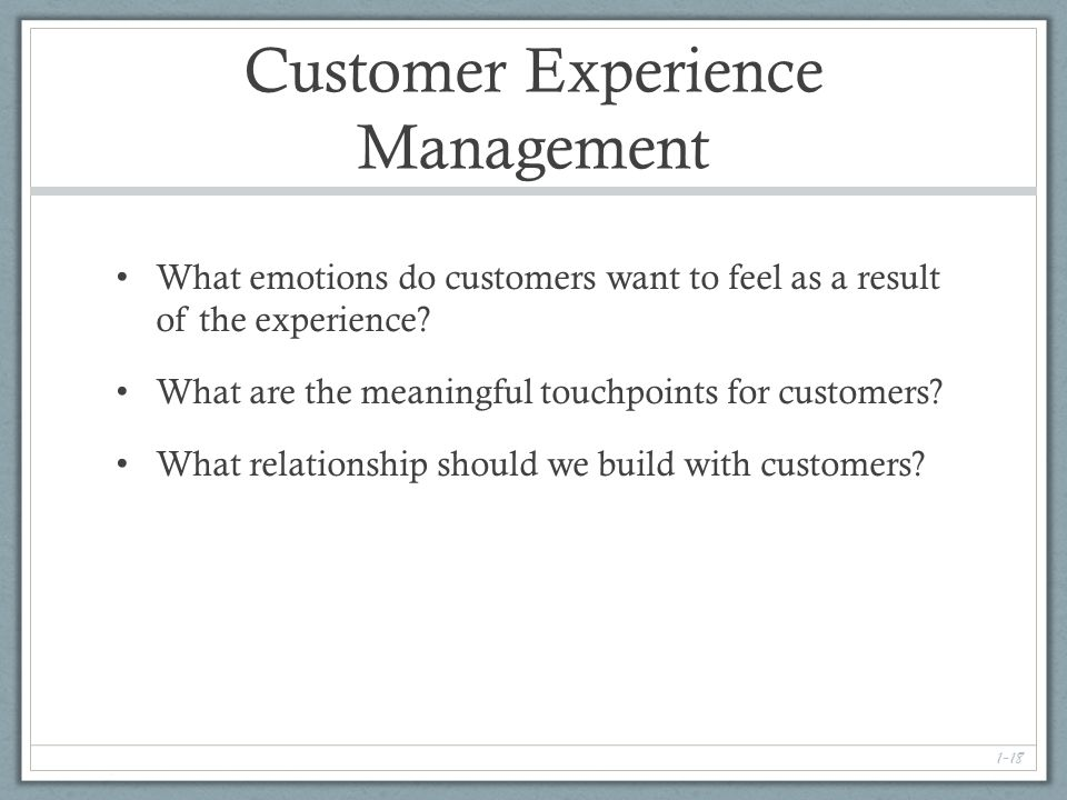 1-18 Customer Experience Management What emotions do customers want to feel as a result of the experience.
