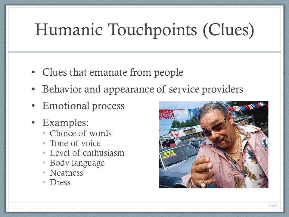 1-30 Humanic Touchpoints (Clues) Clues that emanate from people Behavior and appearance of service providers Emotional process Examples: Choice of words Tone of voice Level of enthusiasm Body language Neatness Dress