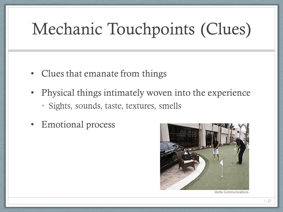 1-31 Mechanic Touchpoints (Clues) Clues that emanate from things Physical things intimately woven into the experience Sights, sounds, taste, textures, smells Emotional process