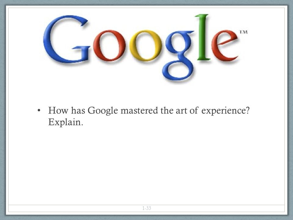 1-33 How has Google mastered the art of experience Explain.