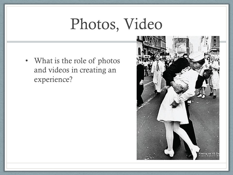 Photos, Video What is the role of photos and videos in creating an experience?