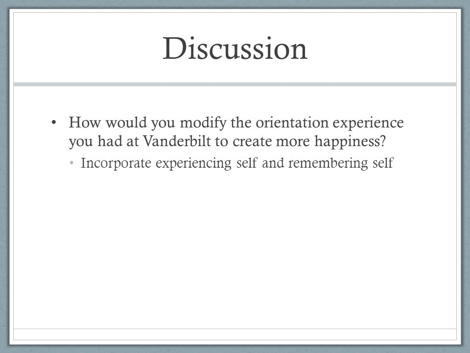 Discussion How would you modify the orientation experience you had at Vanderbilt to create more happiness.