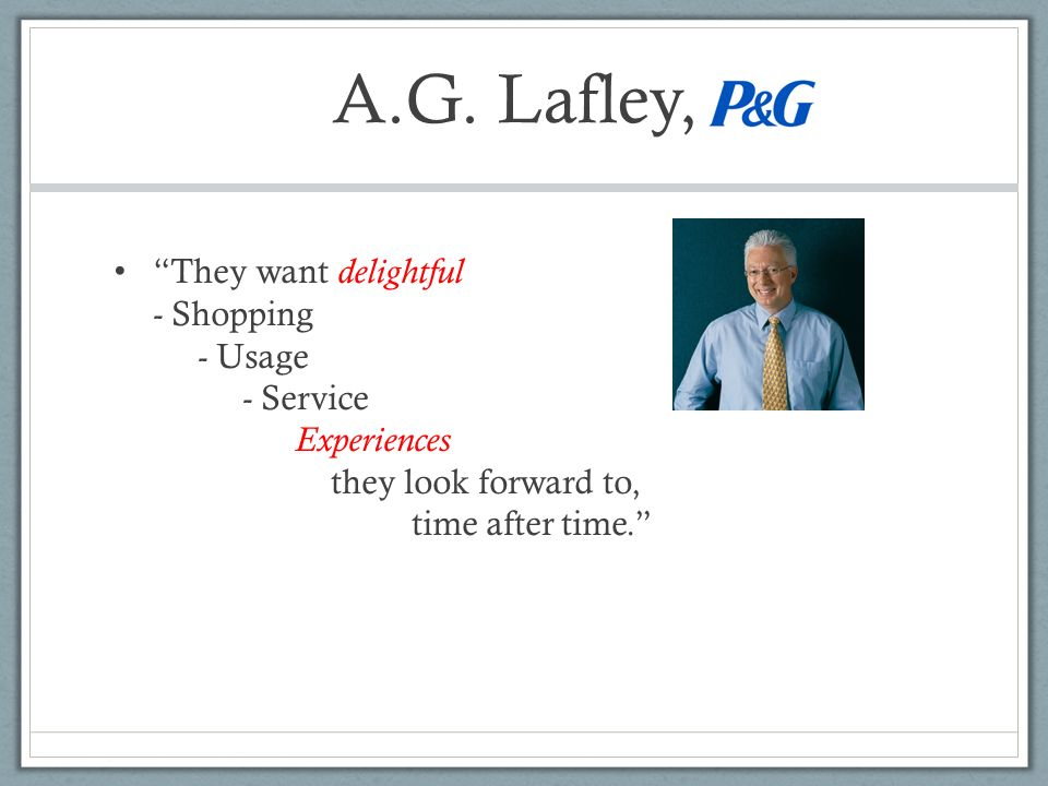 A.G. Lafley, They want delightful - Shopping - Usage - Service Experiences they look forward to, time after time.