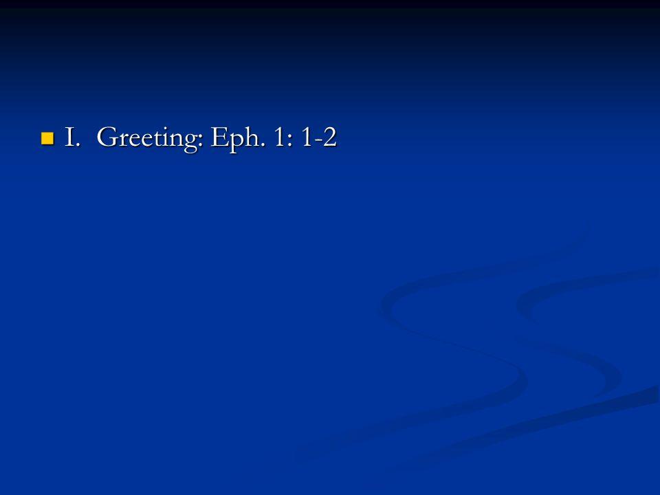 I. Greeting: Eph. 1: 1-2 I. Greeting: Eph. 1: 1-2