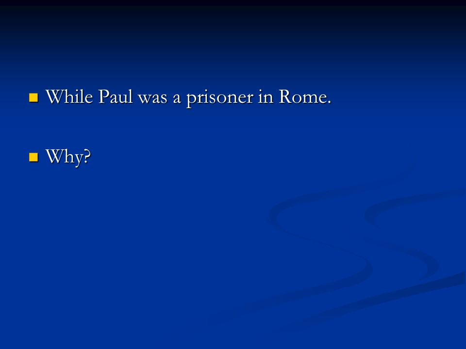 While Paul was a prisoner in Rome. While Paul was a prisoner in Rome. Why Why